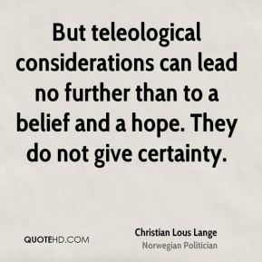 But teleological considerations can lead no further than to a belief and a hope. They do not give certainty.