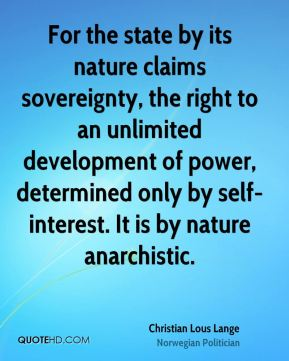 For the state by its nature claims sovereignty, the right to an unlimited development of power, determined only by self-interest. It is by nature anarchistic.