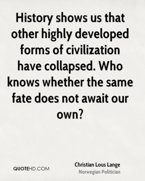 History shows us that other highly developed forms of civilization have collapsed. Who knows whether the same fate does not await our own?