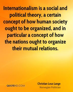 Internationalism is a social and political theory, a certain concept of how human society ought to be organized, and in particular a concept of how the nations ought to organize their mutual relations.