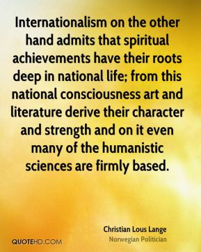 Internationalism on the other hand admits that spiritual achievements have their roots deep in national life; from this national consciousness art and literature derive their character and strength and on it even many of the humanistic sciences are firmly based.