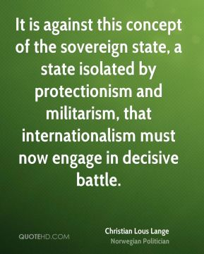 Christian Lous Lange - It is against this concept of the sovereign state, a state isolated by protectionism and militarism, that internationalism must now engage in decisive battle.