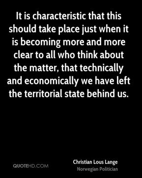 Christian Lous Lange - It is characteristic that this should take place just when it is becoming more and more clear to all who think about the matter, that technically and economically we have left the territorial state behind us.