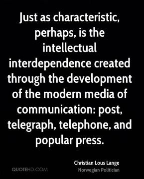 Christian Lous Lange - Just as characteristic, perhaps, is the intellectual interdependence created through the development of the modern media of communication: post, telegraph, telephone, and popular press.