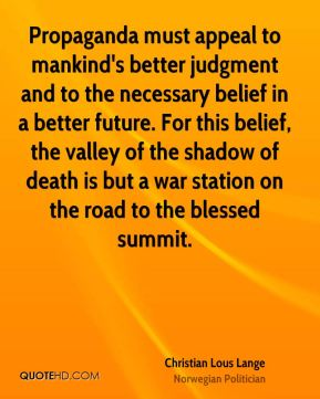 Christian Lous Lange - Propaganda must appeal to mankind's better judgment and to the necessary belief in a better future. For this belief, the valley of the shadow of death is but a war station on the road to the blessed summit.