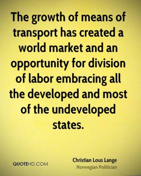 Christian Lous Lange - The growth of means of transport has created a world market and an opportunity for division of labor embracing all the developed and most of the undeveloped states.