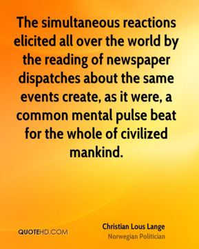 The simultaneous reactions elicited all over the world by the reading of newspaper dispatches about the same events create, as it were, a common mental pulse beat for the whole of civilized mankind.