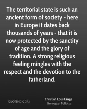 Christian Lous Lange - The territorial state is such an ancient form of society - here in Europe it dates back thousands of years - that it is now protected by the sanctity of age and the glory of tradition. A strong religious feeling mingles with the respect and the devotion to the fatherland.