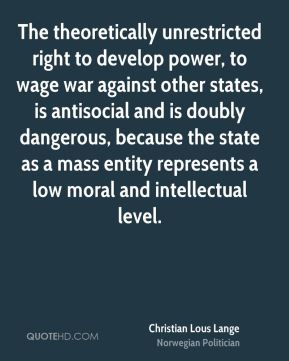 The theoretically unrestricted right to develop power, to wage war against other states, is antisocial and is doubly dangerous, because the state as a mass entity represents a low moral and intellectual level.