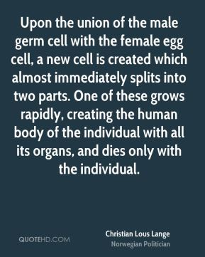 Christian Lous Lange - Upon the union of the male germ cell with the female egg cell, a new cell is created which almost immediately splits into two parts. One of these grows rapidly, creating the human body of the individual with all its organs, and dies only with the individual.