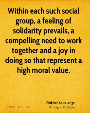 Within each such social group, a feeling of solidarity prevails, a compelling need to work together and a joy in doing so that represent a high moral value.