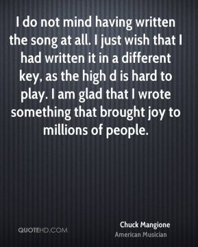 Chuck Mangione - I do not mind having written the song at all. I just wish that I had written it in a different key, as the high d is hard to play. I am glad that I wrote something that brought joy to millions of people.