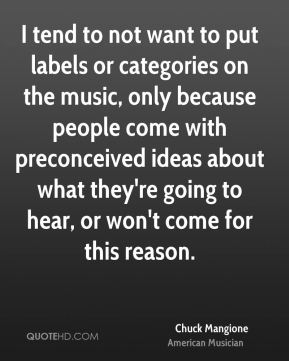 Chuck Mangione - I tend to not want to put labels or categories on the music, only because people come with preconceived ideas about what they're going to hear, or won't come for this reason.