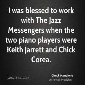 Chuck Mangione - I was blessed to work with The Jazz Messengers when the two piano players were Keith Jarrett and Chick Corea.