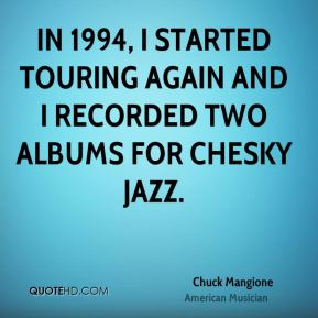 Chuck Mangione - In 1994, I started touring again and I recorded two albums for Chesky Jazz.