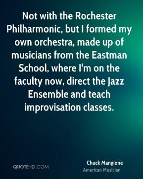Chuck Mangione - Not with the Rochester Philharmonic, but I formed my own orchestra, made up of musicians from the Eastman School, where I'm on the faculty now, direct the Jazz Ensemble and teach improvisation classes.