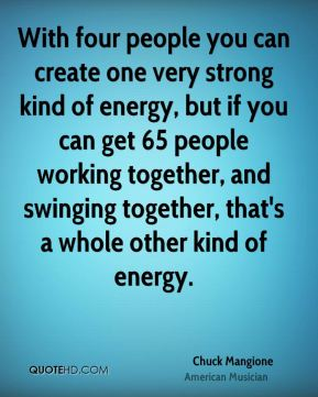 Chuck Mangione - With four people you can create one very strong kind of energy, but if you can get 65 people working together, and swinging together, that's a whole other kind of energy.