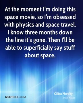 Cillian Murphy - At the moment I'm doing this space movie, so I'm obsessed with physics and space travel. I know three months down the line it's gone. Then I'll be able to superficially say stuff about space.