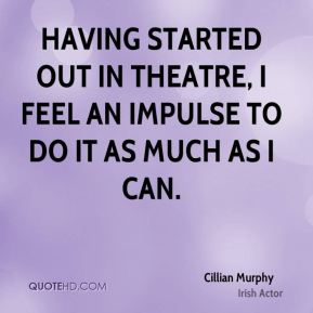 Having started out in theatre, I feel an impulse to do it as much as I can.