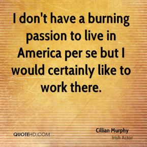 I don't have a burning passion to live in America per se but I would certainly like to work there.