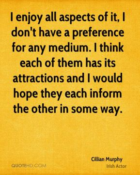 Cillian Murphy - I enjoy all aspects of it, I don't have a preference for any medium. I think each of them has its attractions and I would hope they each inform the other in some way.