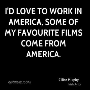 I'd love to work in America, some of my favourite films come from America.