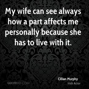 My wife can see always how a part affects me personally because she has to live with it.