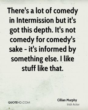 There's a lot of comedy in Intermission but it's got this depth. It's not comedy for comedy's sake - it's informed by something else. I like stuff like that.