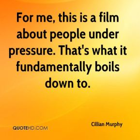 Cillian Murphy - For me, this is a film about people under pressure. That's what it fundamentally boils down to.