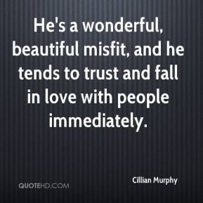 He's a wonderful, beautiful misfit, and he tends to trust and fall in love with people immediately.