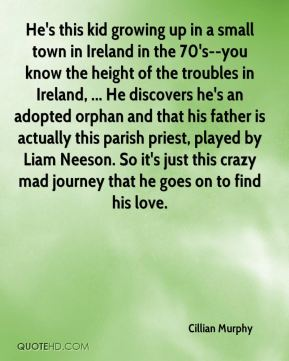 Cillian Murphy - He's this kid growing up in a small town in Ireland in the 70's--you know the height of the troubles in Ireland, ... He discovers he's an adopted orphan and that his father is actually this parish priest, played by Liam Neeson. So it's just this crazy mad journey that he goes on to find his love.