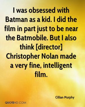 Cillian Murphy - I was obsessed with Batman as a kid. I did the film in part just to be near the Batmobile. But I also think [director] Christopher Nolan made a very fine, intelligent film.