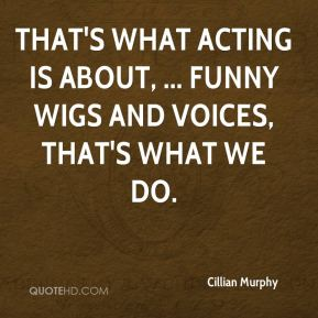 That's what acting is about, ... Funny wigs and voices, that's what we do.