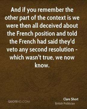 Clare Short - And if you remember the other part of the context is we were then all deceived about the French position and told the French had said they'd veto any second resolution - which wasn't true, we now know.
