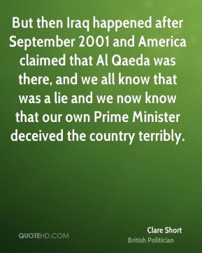 Clare Short - But then Iraq happened after September 2001 and America claimed that Al Qaeda was there, and we all know that was a lie and we now know that our own Prime Minister deceived the country terribly.