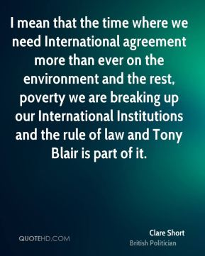 Clare Short - I mean that the time where we need International agreement more than ever on the environment and the rest, poverty we are breaking up our International Institutions and the rule of law and Tony Blair is part of it.