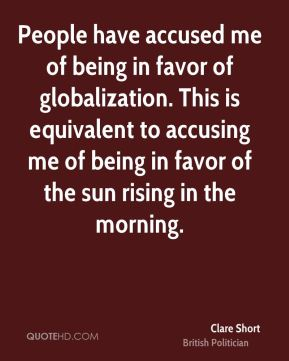 Clare Short - People have accused me of being in favor of globalization. This is equivalent to accusing me of being in favor of the sun rising in the morning.