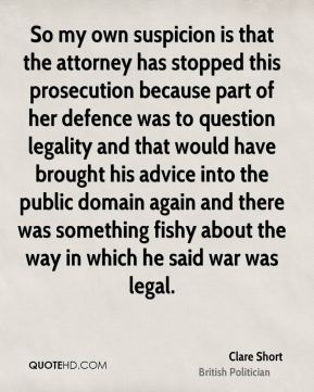 Clare Short - So my own suspicion is that the attorney has stopped this prosecution because part of her defence was to question legality and that would have brought his advice into the public domain again and there was something fishy about the way in which he said war was legal.