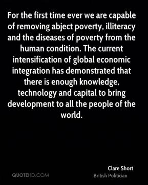 For the first time ever we are capable of removing abject poverty, illiteracy and the diseases of poverty from the human condition. The current intensification of global economic integration has demonstrated that there is enough knowledge, technology and capital to bring development to all the people of the world.
