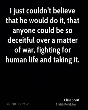 I just couldn't believe that he would do it, that anyone could be so deceitful over a matter of war, fighting for human life and taking it.