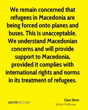 We remain concerned that refugees in Macedonia are being forced onto planes and buses. This is unacceptable. We understand Macedonian concerns and will provide support to Macedonia, provided it complies with international rights and norms in its treatment of refugees.