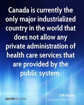 Cliff Stearns - Canada is currently the only major industrialized country in the world that does not allow any private administration of health care services that are provided by the public system.