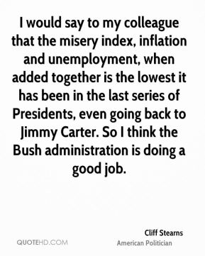 I would say to my colleague that the misery index, inflation and unemployment, when added together is the lowest it has been in the last series of Presidents, even going back to Jimmy Carter. So I think the Bush administration is doing a good job.