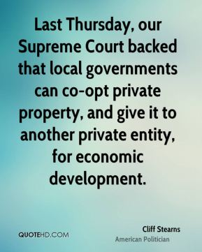 Cliff Stearns - Last Thursday, our Supreme Court backed that local governments can co-opt private property, and give it to another private entity, for economic development.