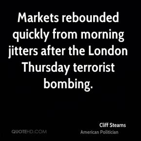 Cliff Stearns - Markets rebounded quickly from morning jitters after the London Thursday terrorist bombing.