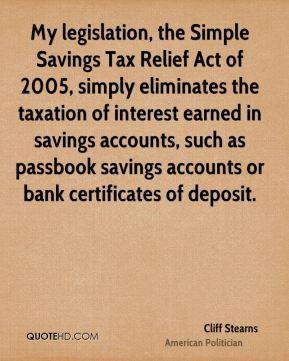 My legislation, the Simple Savings Tax Relief Act of 2005, simply eliminates the taxation of interest earned in savings accounts, such as passbook savings accounts or bank certificates of deposit.