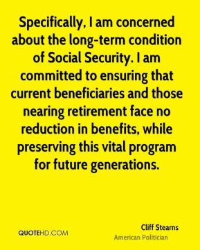 Specifically, I am concerned about the long-term condition of Social Security. I am committed to ensuring that current beneficiaries and those nearing retirement face no reduction in benefits, while preserving this vital program for future generations.