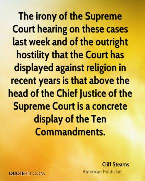 The irony of the Supreme Court hearing on these cases last week and of the outright hostility that the Court has displayed against religion in recent years is that above the head of the Chief Justice of the Supreme Court is a concrete display of the Ten Commandments.