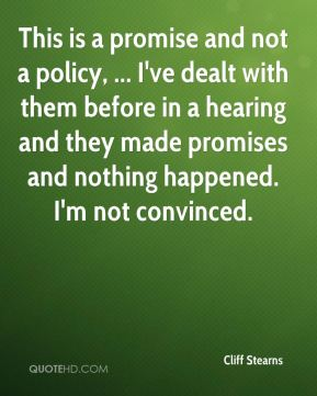 Cliff Stearns - This is a promise and not a policy, ... I've dealt with them before in a hearing and they made promises and nothing happened. I'm not convinced.