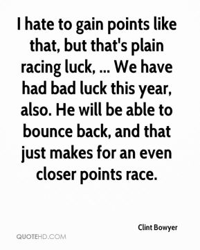 Clint Bowyer - I hate to gain points like that, but that's plain racing luck, ... We have had bad luck this year, also. He will be able to bounce back, and that just makes for an even closer points race.